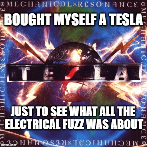 Tesla Mechanical Resonance | BOUGHT MYSELF A TESLA JUST TO SEE WHAT ALL THE ELECTRICAL FUZZ WAS ABOUT | image tagged in teslamechanical,tesla,teslatheband | made w/ Imgflip meme maker