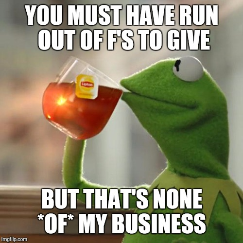 But Thats None Of My Business Meme | YOU MUST HAVE RUN OUT OF F'S TO GIVE BUT THAT'S NONE *OF* MY BUSINESS | image tagged in memes,but thats none of my business,kermit the frog | made w/ Imgflip meme maker