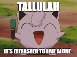 Jigglypuff | TALLULAH IT'S EEEEASYER TO LIVE ALONE.. | image tagged in jigglypuff | made w/ Imgflip meme maker