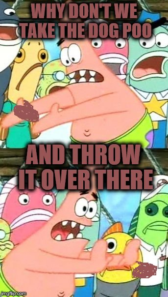 Put It Somewhere Else Patrick Meme | WHY DON'T WE TAKE THE DOG POO AND THROW IT OVER THERE | image tagged in memes,put it somewhere else patrick | made w/ Imgflip meme maker