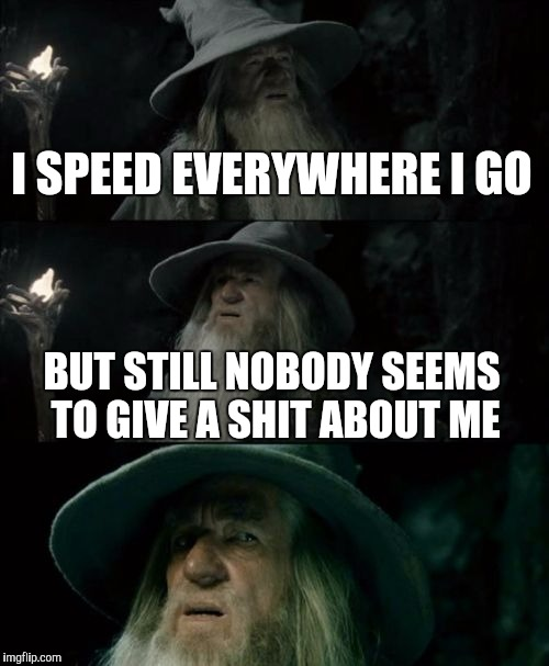 Gandalf | I SPEED EVERYWHERE I GO BUT STILL NOBODY SEEMS TO GIVE A SHIT ABOUT ME | image tagged in memes,confused gandalf,speeding tickets,speed,drivers,cool | made w/ Imgflip meme maker