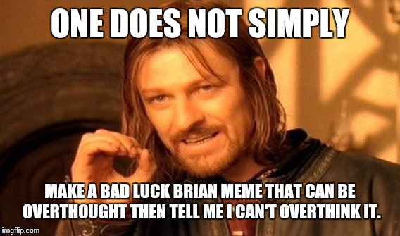 One Does Not Simply Meme | ONE DOES NOT SIMPLY MAKE A BAD LUCK BRIAN MEME THAT CAN BE OVERTHOUGHT THEN TELL ME I CAN'T OVERTHINK IT. | image tagged in memes,one does not simply | made w/ Imgflip meme maker