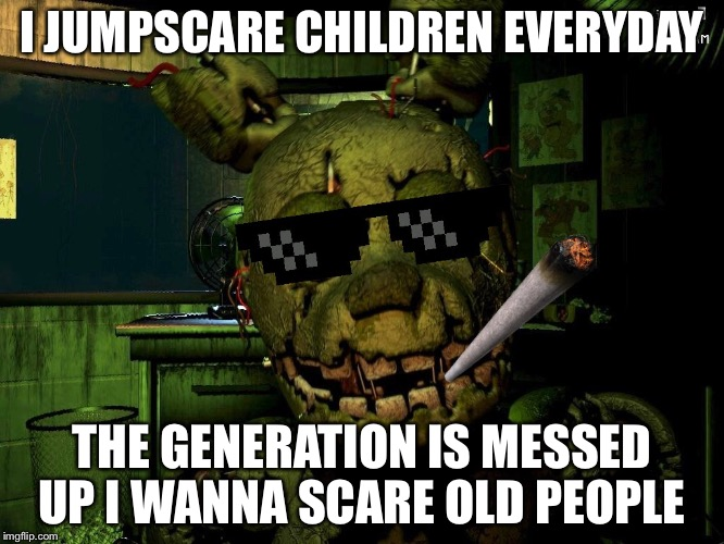 Mlg Springtrap |  I JUMPSCARE CHILDREN EVERYDAY; THE GENERATION IS MESSED UP I WANNA SCARE OLD PEOPLE | image tagged in mlg springtrap | made w/ Imgflip meme maker