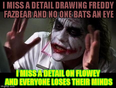 Just... why? | I MISS A DETAIL DRAWING FREDDY FAZBEAR AND NO ONE BATS AN EYE I MISS A DETAIL ON FLOWEY AND EVERYONE LOSES THEIR MINDS | image tagged in joker everyone loses their minds,fnaf,undertale,flowey,freddy fazbear | made w/ Imgflip meme maker