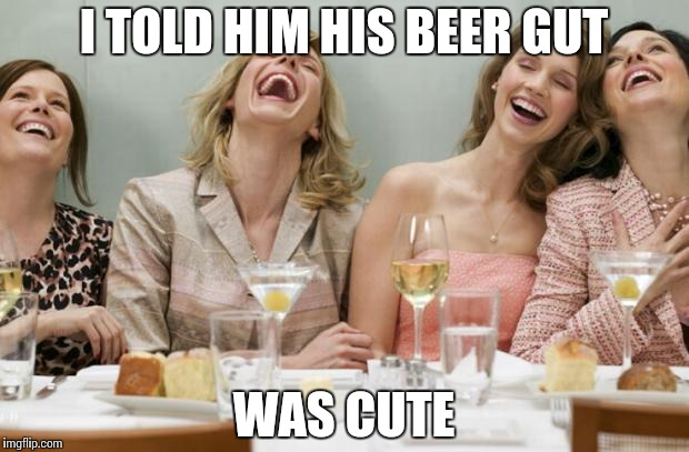 Fat tummies only look cute on babies |  I TOLD HIM HIS BEER GUT; WAS CUTE | image tagged in laughing women,memes | made w/ Imgflip meme maker