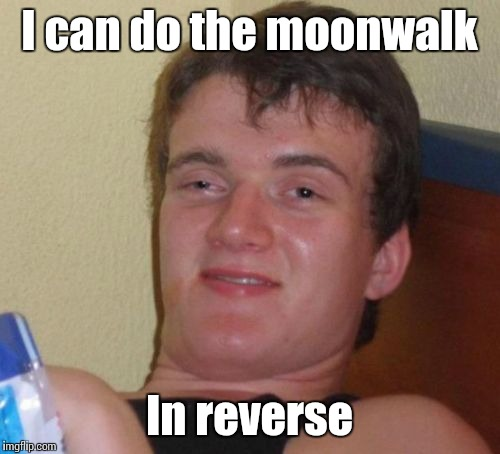 If you don't get it, just think harder | I can do the moonwalk In reverse | image tagged in memes,10 guy,trhtimmy,moonwalk,michael jackson | made w/ Imgflip meme maker