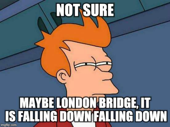 Futurama Fry Meme | NOT SURE MAYBE LONDON BRIDGE, IT IS FALLING DOWN FALLING DOWN | image tagged in memes,futurama fry | made w/ Imgflip meme maker