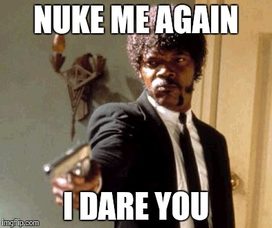 Say That Again I Dare You Meme | NUKE ME AGAIN I DARE YOU | image tagged in memes,say that again i dare you | made w/ Imgflip meme maker