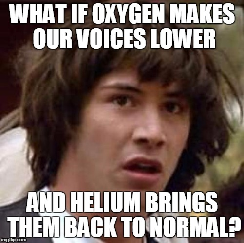 This is an interesting meme i found on google... | WHAT IF OXYGEN MAKES OUR VOICES LOWER AND HELIUM BRINGS THEM BACK TO NORMAL? | image tagged in memes,conspiracy keanu,helium,repost,oxygen | made w/ Imgflip meme maker