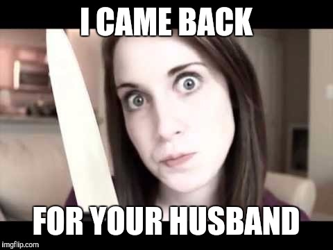 OAG knife | I CAME BACK FOR YOUR HUSBAND | image tagged in oag knife | made w/ Imgflip meme maker
