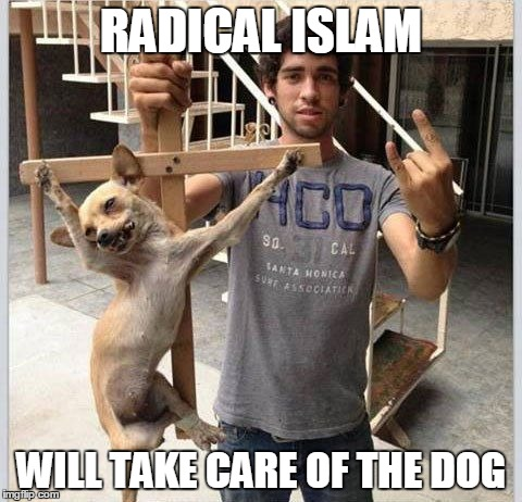 RADICAL ISLAM WILL TAKE CARE OF THE DOG | image tagged in crucified dog | made w/ Imgflip meme maker