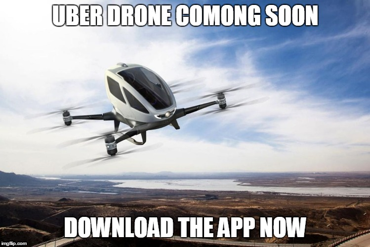 The Uber drone | UBER DRONE COMONG SOON DOWNLOAD THE APP NOW | image tagged in personal air car,uber,memes | made w/ Imgflip meme maker