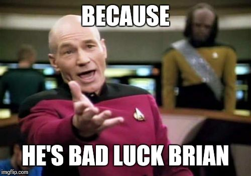 Picard Wtf Meme | BECAUSE HE'S BAD LUCK BRIAN | image tagged in memes,picard wtf | made w/ Imgflip meme maker