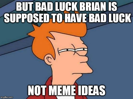 Futurama Fry Meme | BUT BAD LUCK BRIAN IS SUPPOSED TO HAVE BAD LUCK NOT MEME IDEAS | image tagged in memes,futurama fry | made w/ Imgflip meme maker
