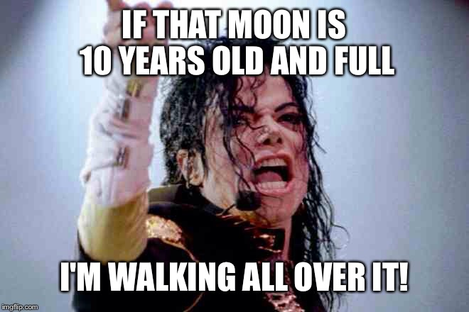 IF THAT MOON IS 10 YEARS OLD AND FULL I'M WALKING ALL OVER IT! | made w/ Imgflip meme maker