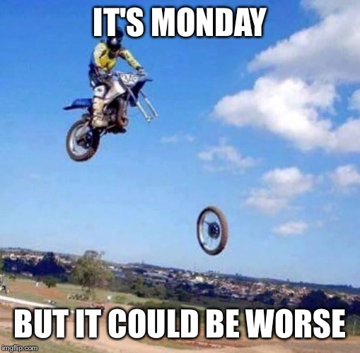 IT'S MONDAY BUT IT COULD BE WORSE | image tagged in mondays | made w/ Imgflip meme maker