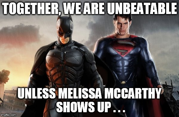 batman vs superman |  TOGETHER, WE ARE UNBEATABLE; UNLESS MELISSA MCCARTHY SHOWS UP . . . | image tagged in batman vs superman | made w/ Imgflip meme maker