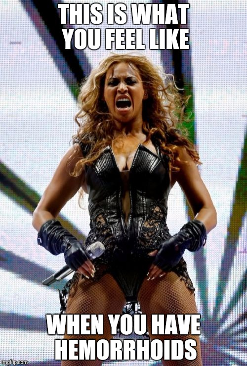 Beyonce Superbowl Yell | THIS IS WHAT YOU FEEL LIKE WHEN YOU HAVE HEMORRHOIDS | image tagged in memes,beyonce superbowl yell | made w/ Imgflip meme maker