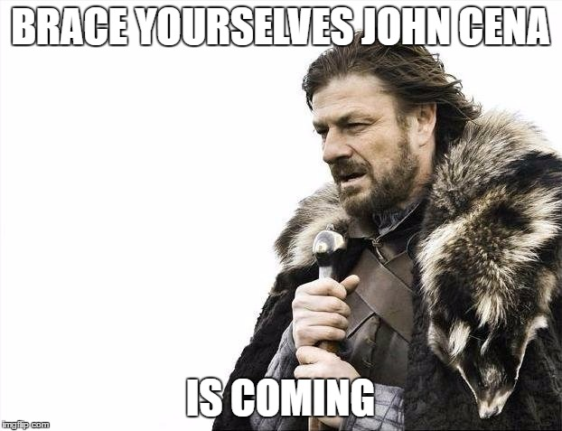 Brace Yourselves X is Coming Meme |  BRACE YOURSELVES JOHN CENA; IS COMING | image tagged in memes,brace yourselves x is coming | made w/ Imgflip meme maker