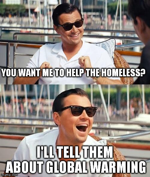 YOU WANT ME TO HELP THE HOMELESS? I'LL TELL THEM ABOUT GLOBAL WARMING | made w/ Imgflip meme maker