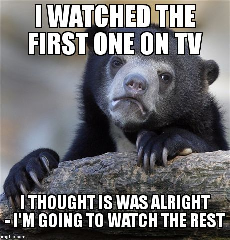 Confession Bear Meme | I WATCHED THE FIRST ONE ON TV I THOUGHT IS WAS ALRIGHT - I'M GOING TO WATCH THE REST | image tagged in memes,confession bear | made w/ Imgflip meme maker