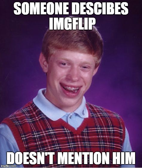 Bad Luck Brian Meme | SOMEONE DESCIBES IMGFLIP DOESN'T MENTION HIM | image tagged in memes,bad luck brian | made w/ Imgflip meme maker