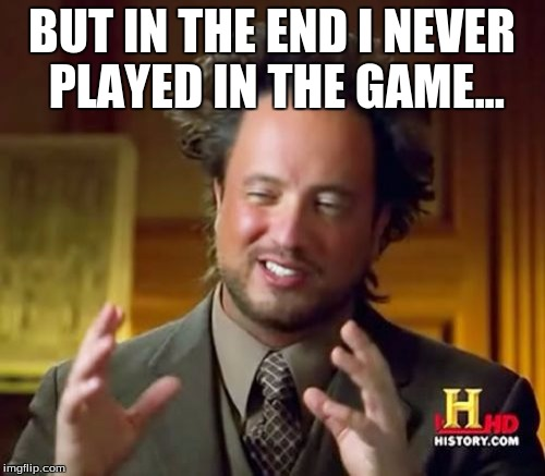 Ancient Aliens Meme | BUT IN THE END I NEVER PLAYED IN THE GAME... | image tagged in memes,ancient aliens | made w/ Imgflip meme maker