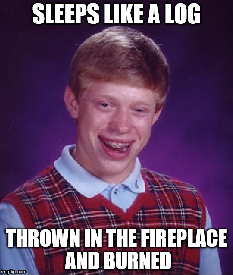 Bad Luck Brian Meme | SLEEPS LIKE A LOG THROWN IN THE FIREPLACE AND BURNED | image tagged in memes,bad luck brian | made w/ Imgflip meme maker