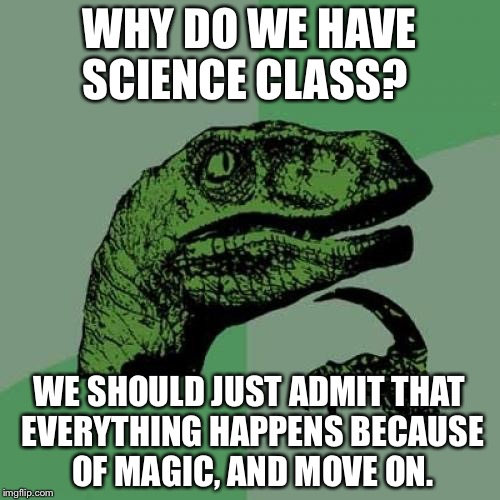 Philosoraptor Meme | WHY DO WE HAVE SCIENCE CLASS? WE SHOULD JUST ADMIT THAT EVERYTHING HAPPENS BECAUSE OF MAGIC, AND MOVE ON. | image tagged in memes,philosoraptor | made w/ Imgflip meme maker
