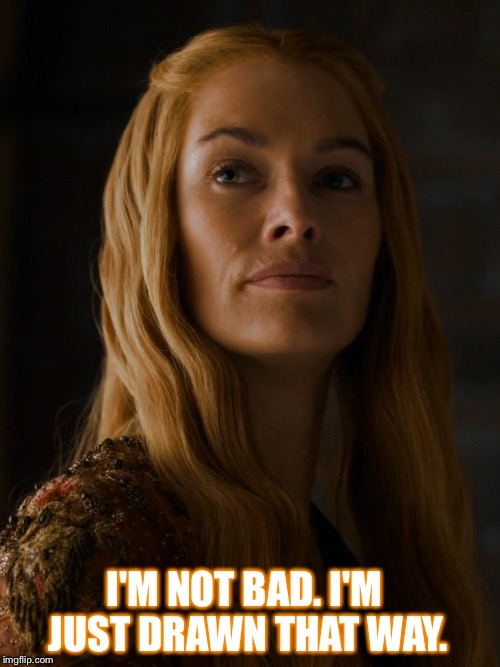 LOGICAL CERSEI | I'M NOT BAD. I'M JUST DRAWN THAT WAY. | image tagged in cersei,game of thrones,funny meme,lannister,the queen,bad | made w/ Imgflip meme maker