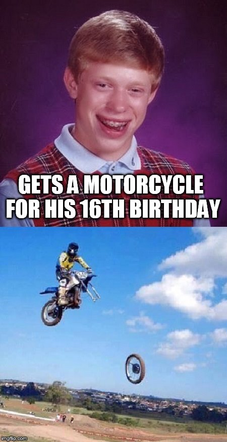 Bad Luck Brian gets motorcycle | GETS A MOTORCYCLE FOR HIS 16TH BIRTHDAY | image tagged in bad luck brian gets motorcycle | made w/ Imgflip meme maker
