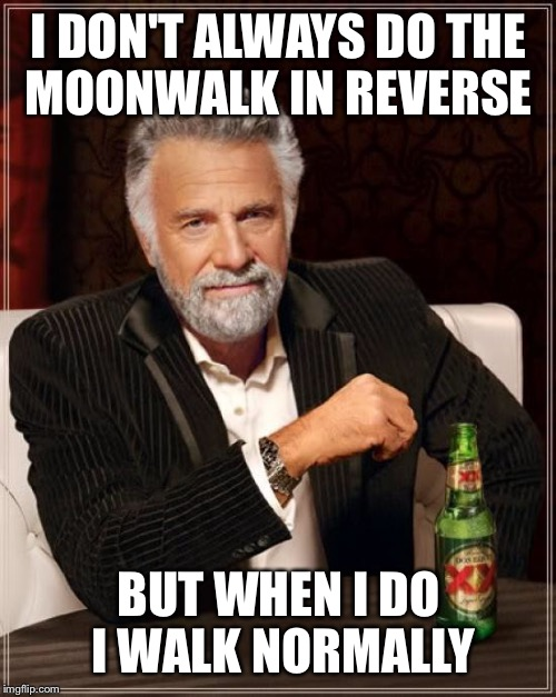 The Most Interesting Man In The World Meme | I DON'T ALWAYS DO THE MOONWALK IN REVERSE BUT WHEN I DO I WALK NORMALLY | image tagged in memes,the most interesting man in the world | made w/ Imgflip meme maker