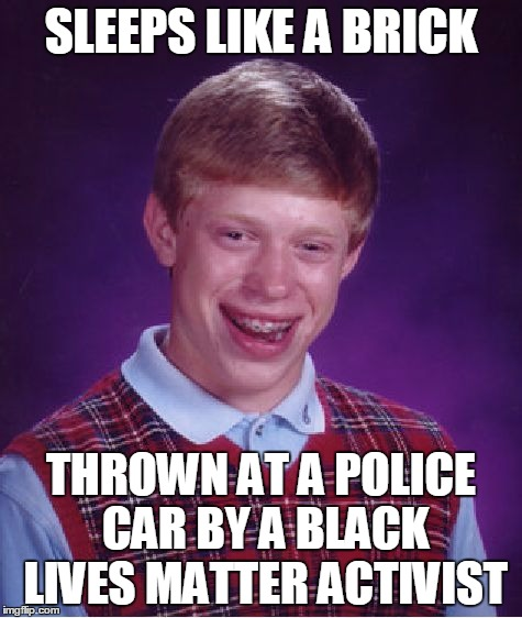 Bad Luck Brian Meme | SLEEPS LIKE A BRICK THROWN AT A POLICE CAR BY A BLACK LIVES MATTER ACTIVIST | image tagged in memes,bad luck brian | made w/ Imgflip meme maker