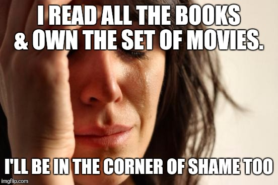 First World Problems Meme | I READ ALL THE BOOKS & OWN THE SET OF MOVIES. I'LL BE IN THE CORNER OF SHAME TOO | image tagged in memes,first world problems | made w/ Imgflip meme maker