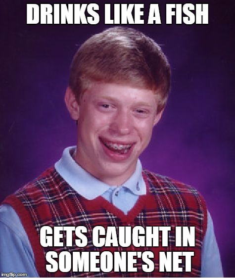 Bad Luck Brian Meme | DRINKS LIKE A FISH GETS CAUGHT IN SOMEONE'S NET | image tagged in memes,bad luck brian | made w/ Imgflip meme maker