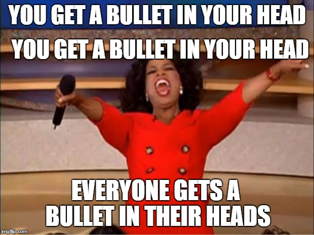Oprah You Get A Meme | YOU GET A BULLET IN YOUR HEAD YOU GET A BULLET IN YOUR HEAD EVERYONE GETS A BULLET IN THEIR HEADS | image tagged in memes,oprah you get a | made w/ Imgflip meme maker