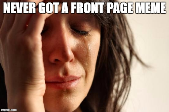 First World Problems Meme | NEVER GOT A FRONT PAGE MEME | image tagged in memes,first world problems | made w/ Imgflip meme maker