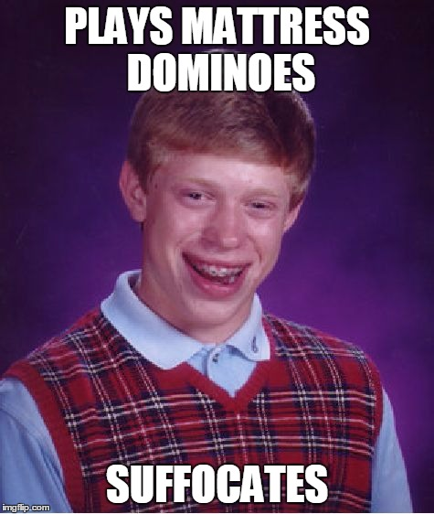 Bad Luck Brian Meme | PLAYS MATTRESS DOMINOES SUFFOCATES | image tagged in memes,bad luck brian | made w/ Imgflip meme maker