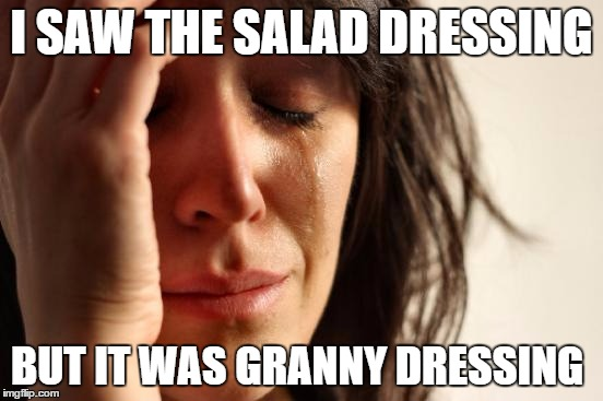 First World Problems Meme | I SAW THE SALAD DRESSING BUT IT WAS GRANNY DRESSING | image tagged in memes,first world problems | made w/ Imgflip meme maker