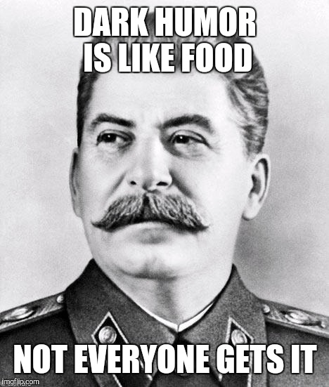 Hypocrite Stalin | DARK HUMOR IS LIKE FOOD NOT EVERYONE GETS IT | image tagged in hypocrite stalin,stalin,dark humor,funny,front page,in case anyone cares this is a repost | made w/ Imgflip meme maker