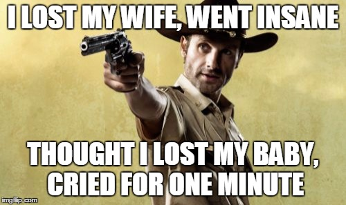 Rick Grimes |  I LOST MY WIFE, WENT INSANE; THOUGHT I LOST MY BABY, CRIED FOR ONE MINUTE | image tagged in memes,rick grimes,walking dead season 4,lori,judith | made w/ Imgflip meme maker