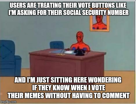 Spiderman Computer Desk Meme | USERS ARE TREATING THEIR VOTE BUTTONS LIKE I'M ASKING FOR THEIR SOCIAL SECURITY NUMBER AND I'M JUST SITTING HERE WONDERING IF THEY KNOW WHEN | image tagged in memes,spiderman computer desk,spiderman | made w/ Imgflip meme maker