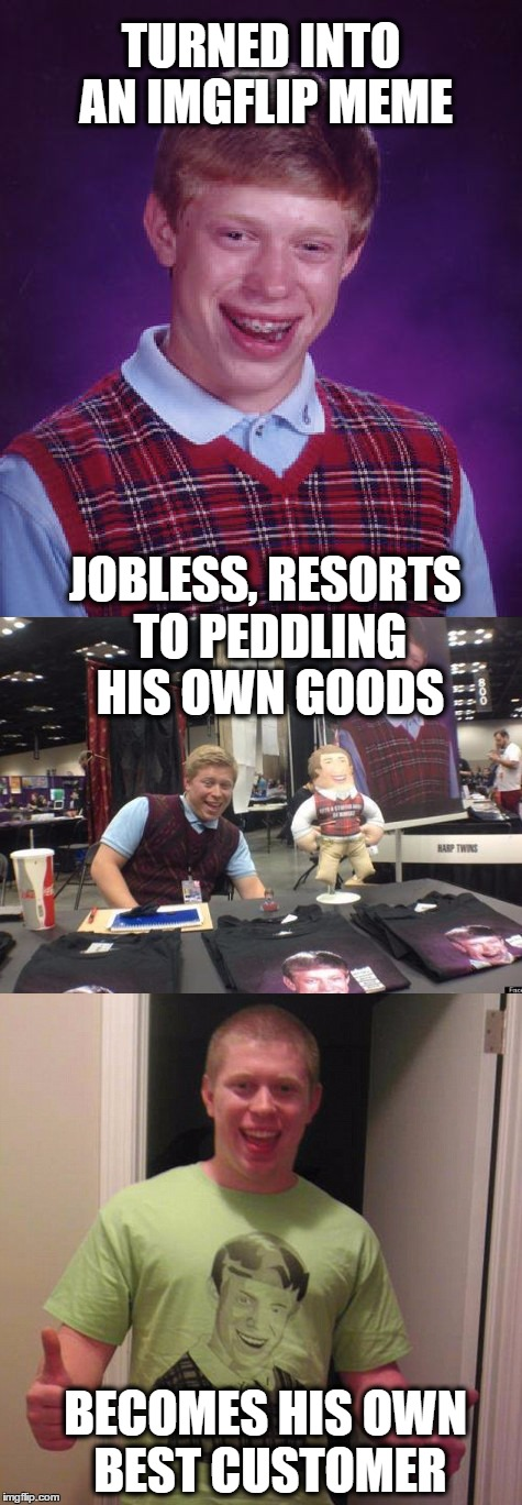 Bad Luck Brian All Grown Up | TURNED INTO AN IMGFLIP MEME JOBLESS, RESORTS TO PEDDLING HIS OWN GOODS BECOMES HIS OWN BEST CUSTOMER | image tagged in bad luck bad pun brian,memes,bad luck brian,bad pun,puns,funny meme | made w/ Imgflip meme maker
