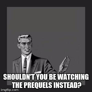 Kill Yourself Guy Meme | SHOULDN'T YOU BE WATCHING THE PREQUELS INSTEAD? | image tagged in memes,kill yourself guy | made w/ Imgflip meme maker