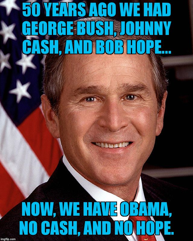 George W Bush | 50 YEARS AGO WE HAD GEORGE BUSH, JOHNNY CASH, AND BOB HOPE... NOW, WE HAVE OBAMA, NO CASH, AND NO HOPE. | image tagged in george w bush | made w/ Imgflip meme maker