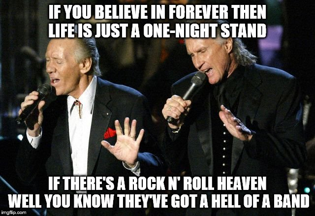 IF YOU BELIEVE IN FOREVER THEN LIFE IS JUST A ONE-NIGHT STAND IF THERE'S A ROCK N' ROLL HEAVEN  WELL YOU KNOW THEY'VE GOT A HELL OF A BAND | made w/ Imgflip meme maker