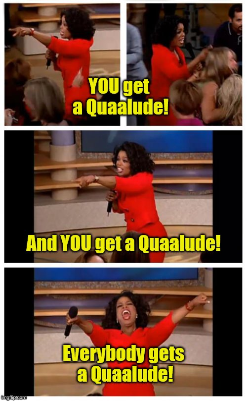 Oprah You Get A Car Everybody Gets A Car | YOU get a Quaalude! Everybody gets a Quaalude! And YOU get a Quaalude! | image tagged in memes,oprah you get a car everybody gets a car | made w/ Imgflip meme maker