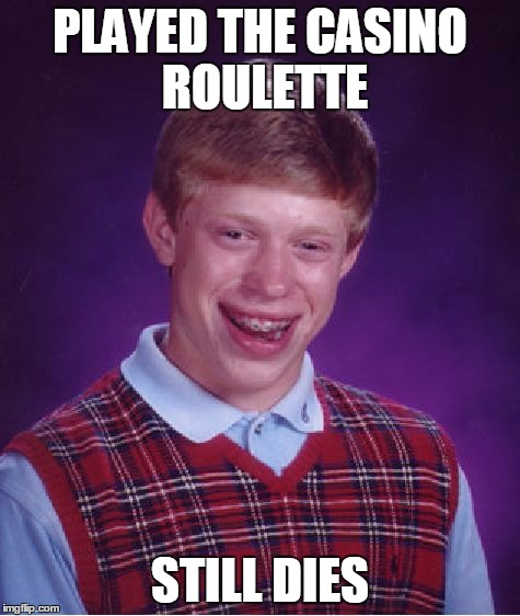 Bad Luck Brian Meme | PLAYED THE CASINO ROULETTE STILL DIES | image tagged in memes,bad luck brian | made w/ Imgflip meme maker
