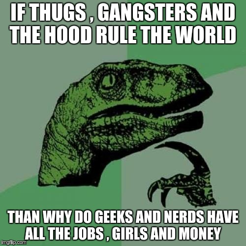 Philosoraptor Meme | IF THUGS , GANGSTERS AND THE HOOD RULE THE WORLD THAN WHY DO GEEKS AND NERDS HAVE ALL THE JOBS , GIRLS AND MONEY | image tagged in memes,philosoraptor | made w/ Imgflip meme maker