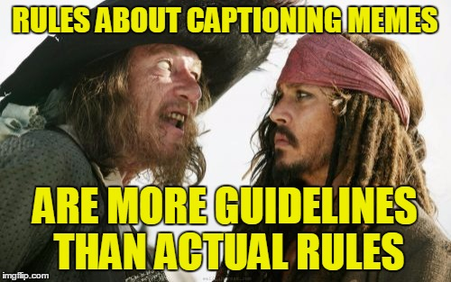 RULES ABOUT CAPTIONING MEMES ARE MORE GUIDELINES THAN ACTUAL RULES | made w/ Imgflip meme maker